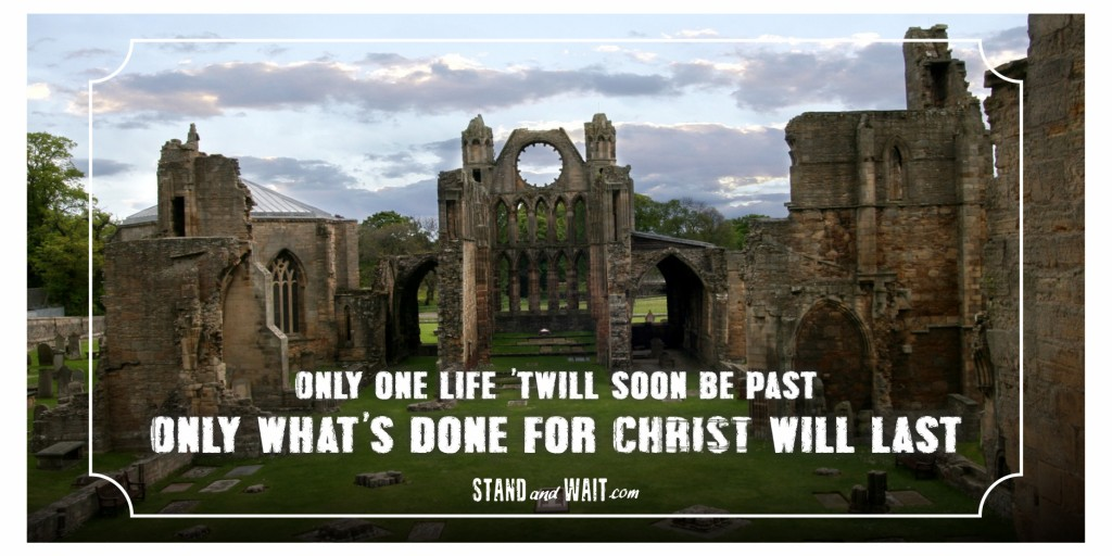 Only one life 'twill soon be past, Only what's done for Christ will last. - C. T. Studd